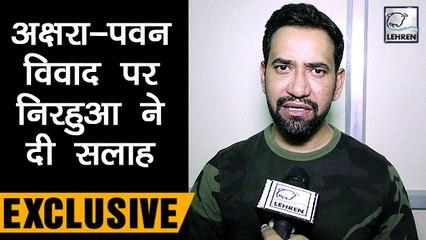Pawan Singh-Akshara  विवाद पर Nirahua ने दी सलाह