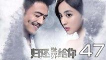 【超清】《归还世界给你》第47集 杨烁/古力娜扎/徐正溪/赵樱子