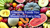 5 Healthy Foods You Should Eat Every Day