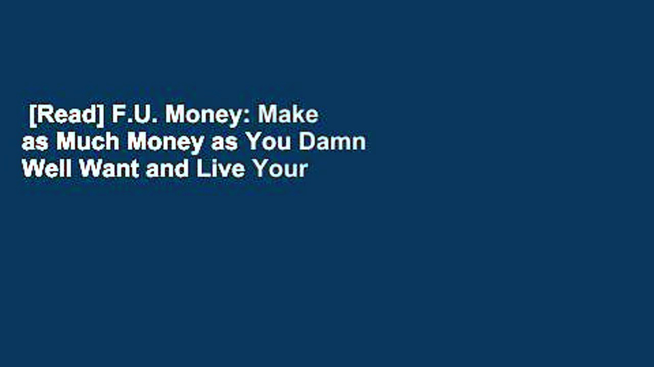 [Read] F.U. Money: Make as Much Money as You Damn Well Want and Live Your Life as You Damn Well