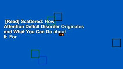 [Read] Scattered: How Attention Deficit Disorder Originates and What You Can Do about It  For