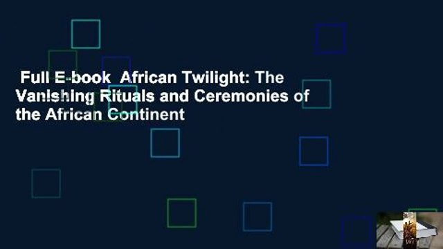 Full E-book  African Twilight: The Vanishing Rituals and Ceremonies of the African Continent