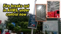 Fire breaks out in AIIMS, under control now