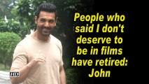 People who said I don't deserve to be in films have retired: John