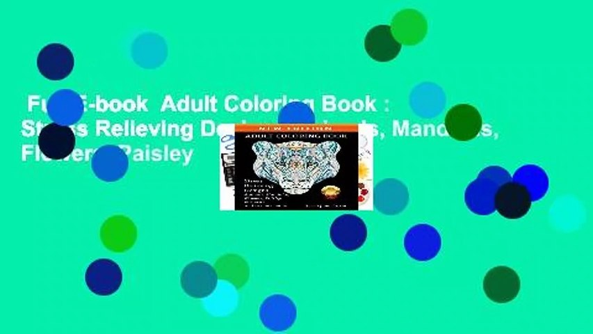 Full E-book  Adult Coloring Book : Stress Relieving Designs Animals, Mandalas, Flowers, Paisley