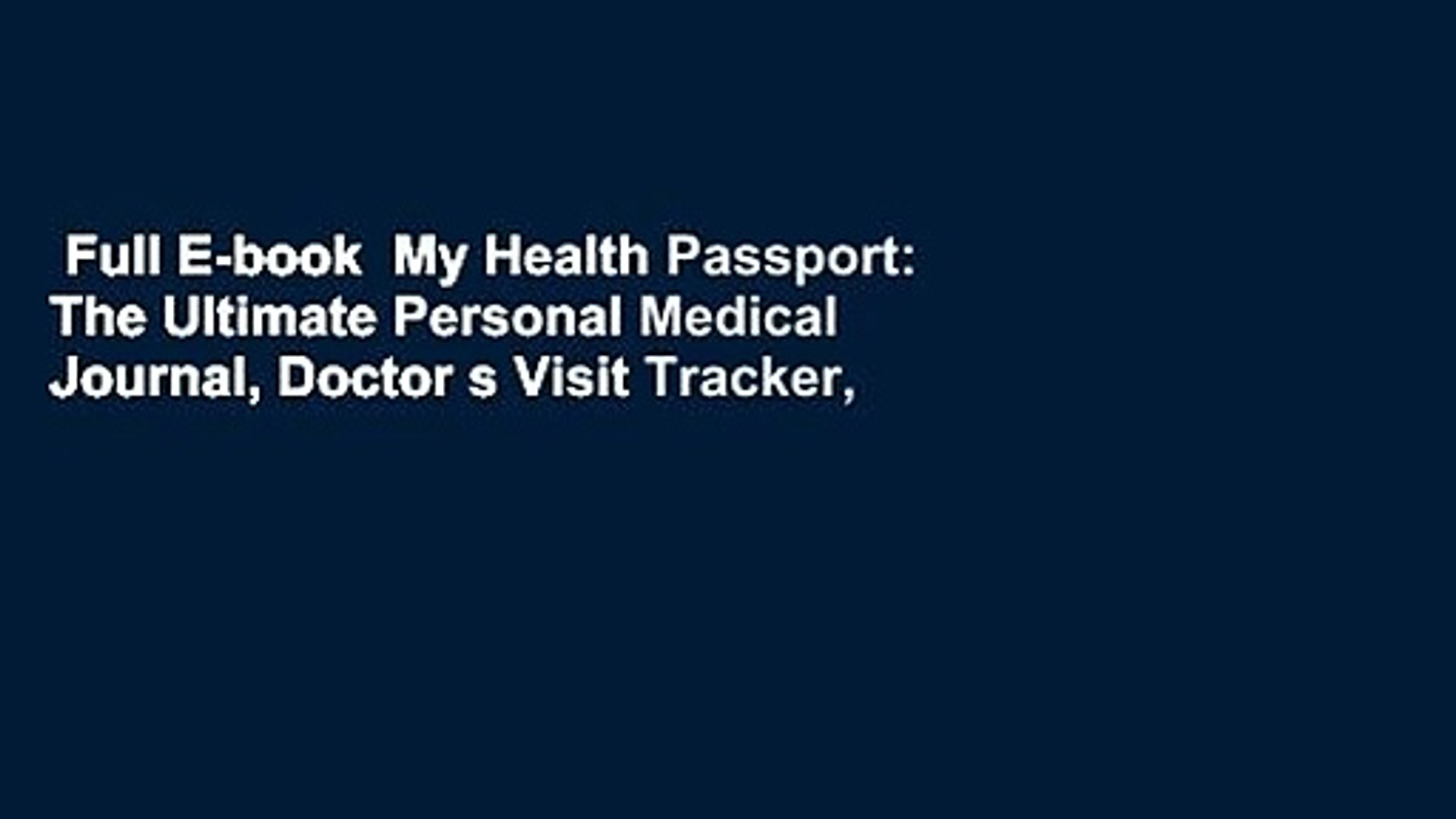 Full E-book  My Health Passport: The Ultimate Personal Medical Journal, Doctor s Visit Tracker,