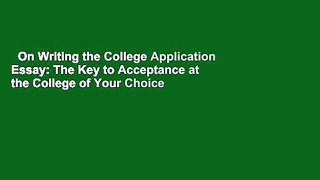 On Writing the College Application Essay: The Key to Acceptance at the College of Your Choice