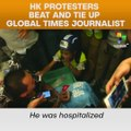 HK Protesters Beat And Tie Up Global Times Journalist