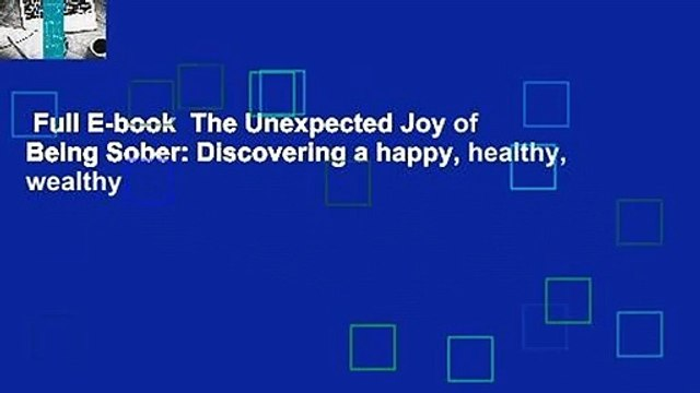 Full E-book  The Unexpected Joy of Being Sober: Discovering a happy, healthy, wealthy