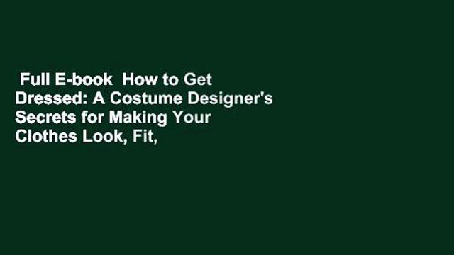 Full E-book  How to Get Dressed: A Costume Designer's Secrets for Making Your Clothes Look, Fit,