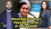 Ritesh Batra to direct Vidya Balan series on Indira Gandhi
