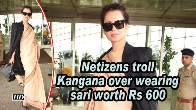 Netizens troll Kangana over wearing sari worth Rs 600