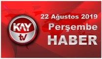 22 Ağustos 2019 Kay Tv Haber