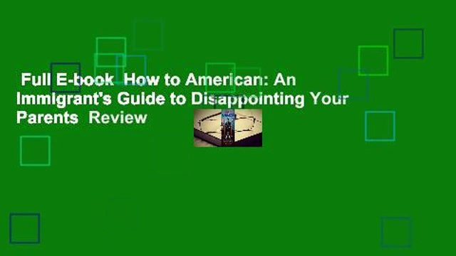 Full E-book  How to American: An Immigrant's Guide to Disappointing Your Parents  Review