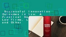 Successful Innovation Outcomes in Law  A Practical Guide for Law Firms, Law Departments and Other