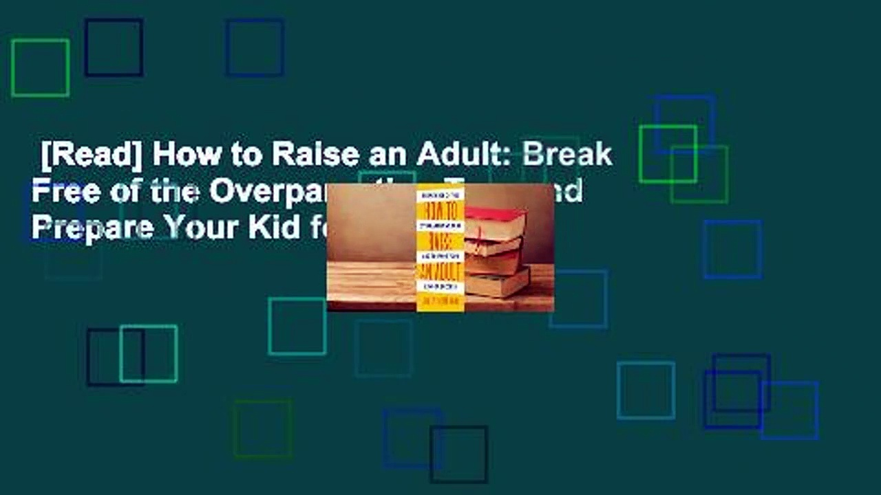 [Read] How to Raise an Adult: Break Free of the Overparenting Trap and Prepare Your Kid for