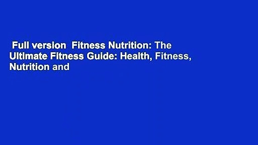 Full version  Fitness Nutrition: The Ultimate Fitness Guide: Health, Fitness, Nutrition and