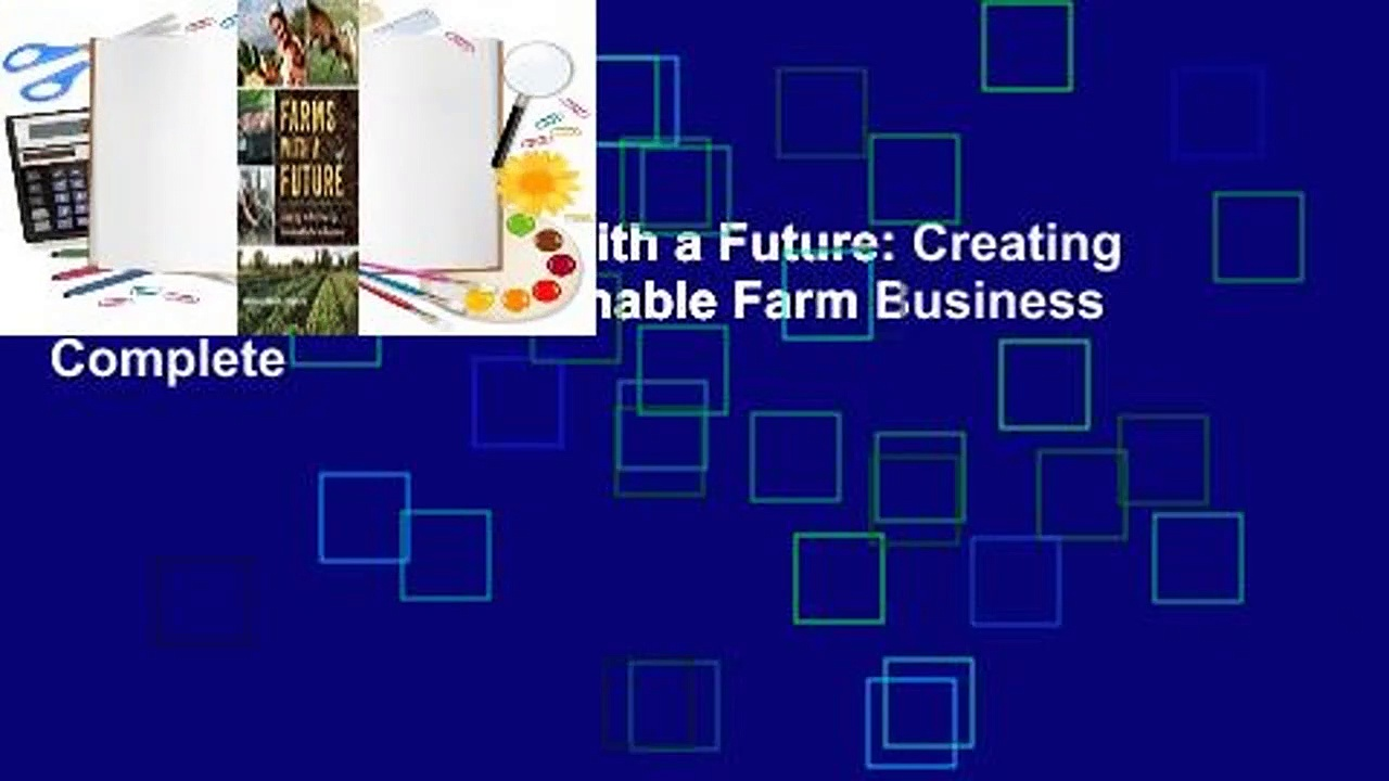 Full version  Farms with a Future: Creating and Growing a Sustainable Farm Business Complete
