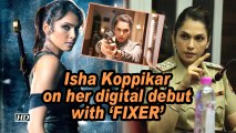 Isha Koppikar on her digital debut with 'FIXER'