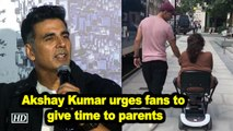 Akshay Kumar urges fans to give time to parents