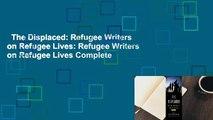The Displaced: Refugee Writers on Refugee Lives: Refugee Writers on Refugee Lives Complete