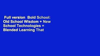 Full version  Bold School: Old School Wisdom + New School Technologies = Blended Learning That