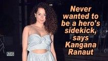 Never wanted to be a hero's sidekick, says Kangana Ranaut