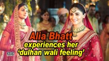 Alia Bhatt experiences her 'dulhan wali feeling'