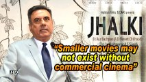 Smaller movies may not exist without commercial cinema Boman IraniSmaller movies may not exist without commercial cinema: Boman Irani