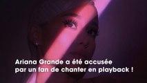 Ariana Grande accusée par un fan de chanter en playback, elle réplique !