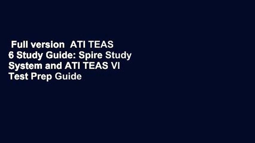 Full version  ATI TEAS 6 Study Guide: Spire Study System and ATI TEAS VI Test Prep Guide with ATI