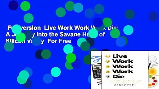 Full version  Live Work Work Work Die: A Journey Into the Savage Heart of Silicon Valley  For Free