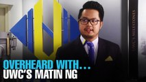 OVERHEARD WITH… UWC's Matin Ng