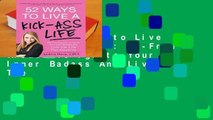 [READ] 52 Ways to Live a Kick-Ass Life: Bs-Free Wisdom To Ignite Your Inner Badass And Live The