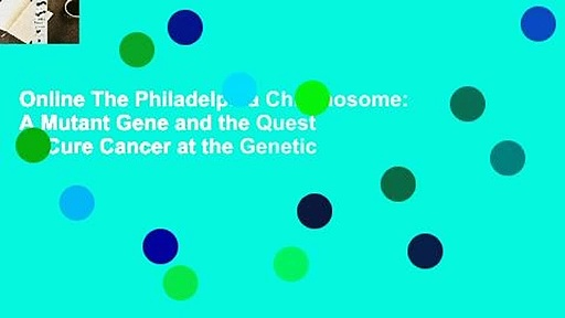 Online The Philadelphia Chromosome: A Mutant Gene and the Quest to Cure Cancer at the Genetic
