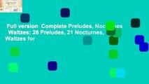 Full version  Complete Preludes, Nocturnes   Waltzes: 26 Preludes, 21 Nocturnes, 19 Waltzes for