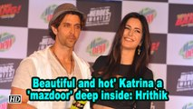 'Beautiful and hot' Katrina a 'mazdoor' deep inside: Hrithik