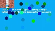 Full version  Launching and Leading Change Initiatives in Health Care Organizations: Managing