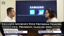 Exclusive Interview With Trivikram Thakore, Vice- President, Samsung India