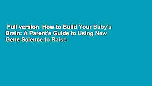Full version  How to Build Your Baby's Brain: A Parent's Guide to Using New Gene Science to Raise