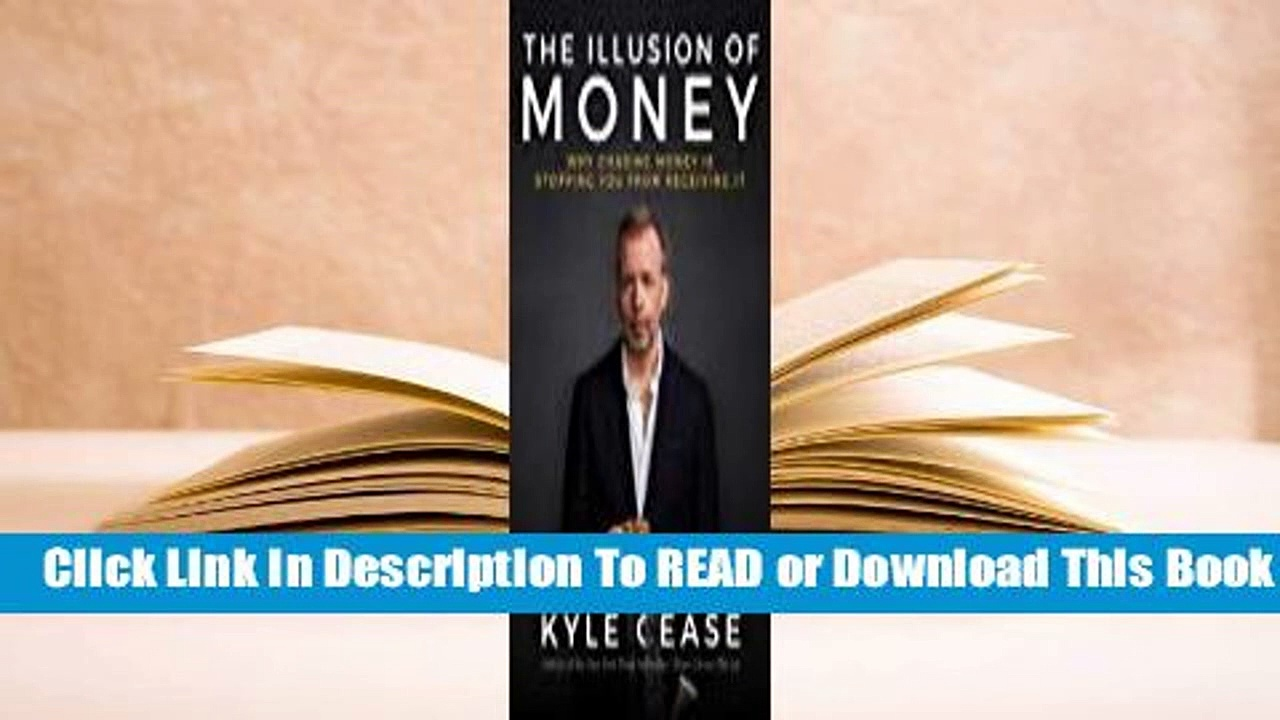 [Read] The Illusion of Money: Why Chasing Money Is Stopping You from Receiving It  For Full