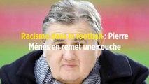Racisme dans le football : Pierre Ménès en remet une couche