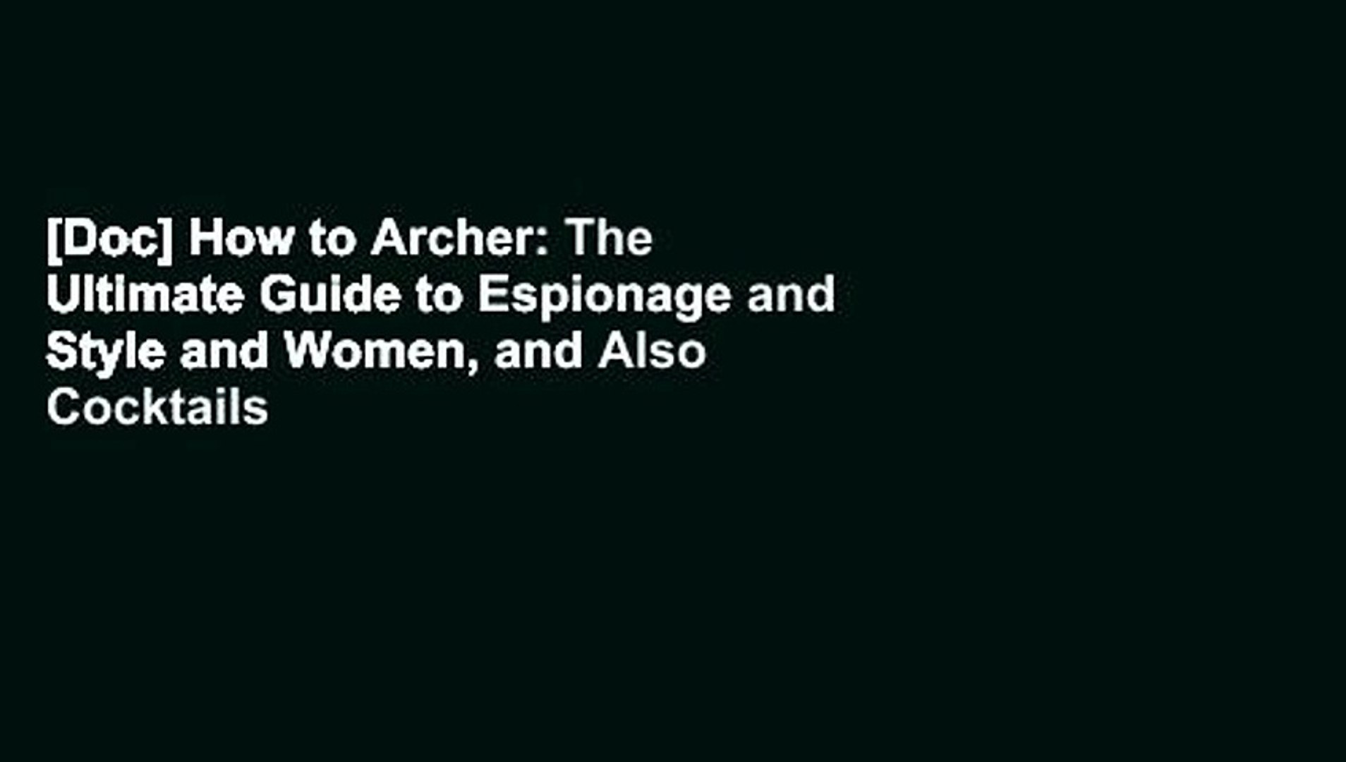 [Doc] How to Archer: The Ultimate Guide to Espionage and Style and Women, and Also Cocktails Ever