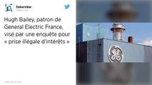 Hugh Bailey, patron de General Electric France, visé par une enquête pour «prise illégale d'intérêt»