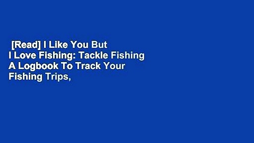 [Read] I Like You But I Love Fishing: Tackle Fishing A Logbook To Track Your Fishing Trips,