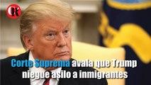 Corte Suprema avala que Trump niegue asilo a inmigrantes