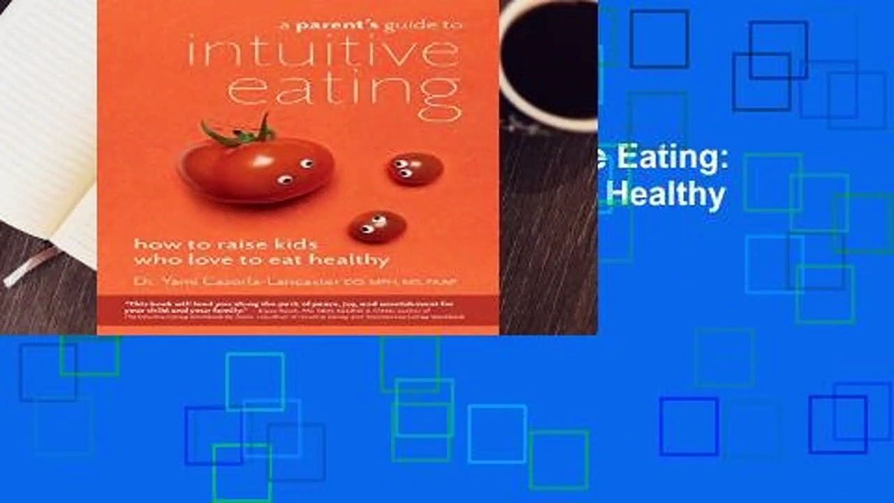 [READ] A Parent s Guide to Intuitive Eating: How to Raise Kids Who Love to Eat Healthy
