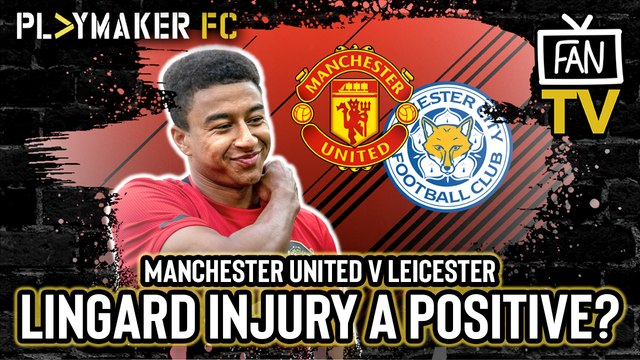 Fan TV | Man Utd v Leicester: Jesse Lingard injury a positive for United?