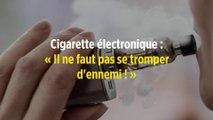 Cigarette électronique : « Il ne faut pas se tromper d'ennemi ! »