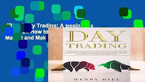 [Read] Day Trading: A Beginner s Guide on How to Trade, Living in the Market and Make Money with